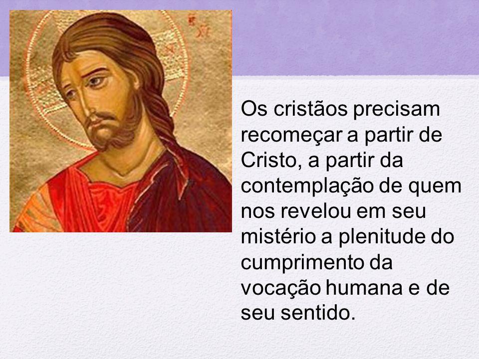Os cristãos precisam recomeçar a partir de Cristo, a partir da contemplação de quem nos revelou em seu mistério a plenitude do cumprimento da vocação humana e de seu sentido.