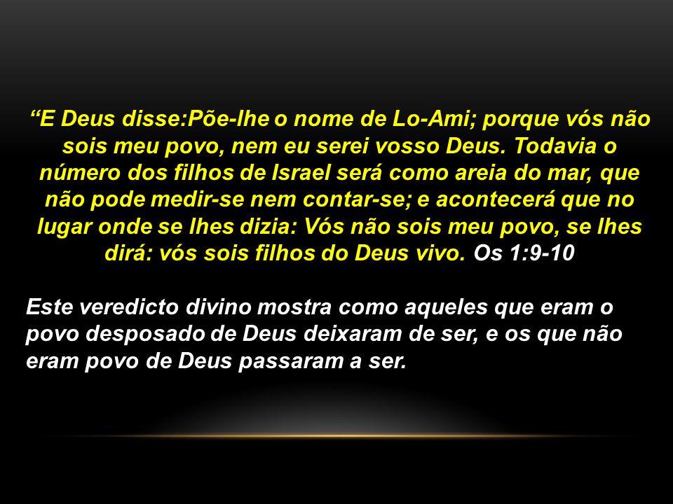 E Deus disse:Põe-lhe o nome de Lo-Ami; porque vós não sois meu povo, nem eu serei vosso Deus. Todavia o número dos filhos de Israel será como areia do mar, que não pode medir-se nem contar-se; e acontecerá que no lugar onde se lhes dizia: Vós não sois meu povo, se lhes dirá: vós sois filhos do Deus vivo. Os 1:9-10