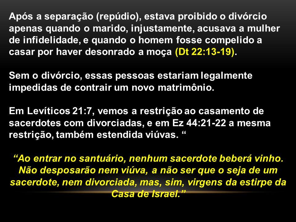 Após a separação (repúdio), estava proibido o divórcio apenas quando o marido, injustamente, acusava a mulher de infidelidade, e quando o homem fosse compelido a casar por haver desonrado a moça (Dt 22:13-19).