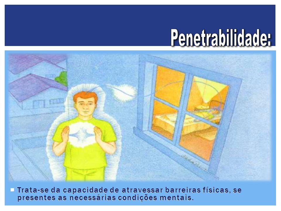 Penetrabilidade: Trata-se da capacidade de atravessar barreiras físicas, se presentes as necessárias condições mentais.