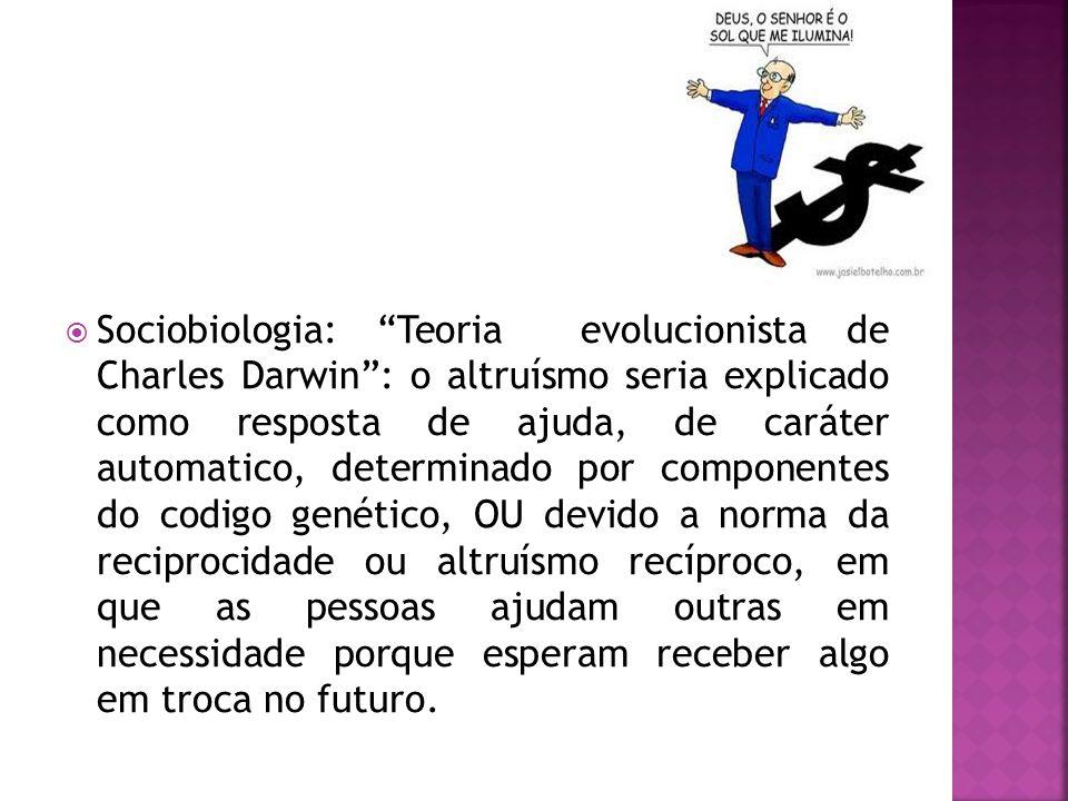 Sociobiologia: Teoria evolucionista de Charles Darwin : o altruísmo seria explicado como resposta de ajuda, de caráter automatico, determinado por componentes do codigo genético, OU devido a norma da reciprocidade ou altruísmo recíproco, em que as pessoas ajudam outras em necessidade porque esperam receber algo em troca no futuro.