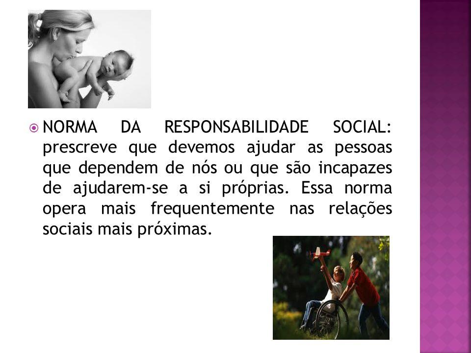NORMA DA RESPONSABILIDADE SOCIAL: prescreve que devemos ajudar as pessoas que dependem de nós ou que são incapazes de ajudarem-se a si próprias.