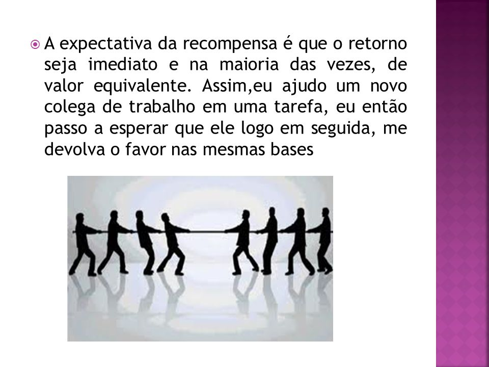 A expectativa da recompensa é que o retorno seja imediato e na maioria das vezes, de valor equivalente.