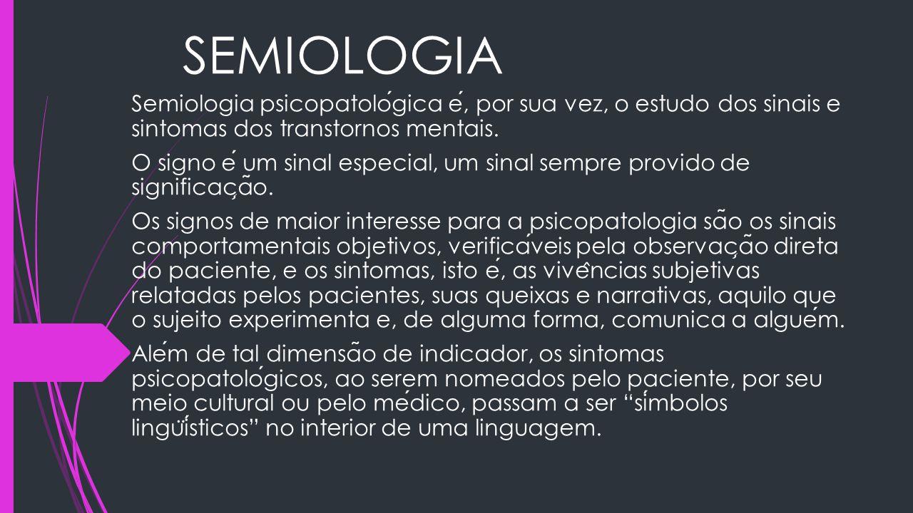 SEMIOLOGIA Semiologia psicopatológica é, por sua vez, o estudo dos sinais e sintomas dos transtornos mentais.