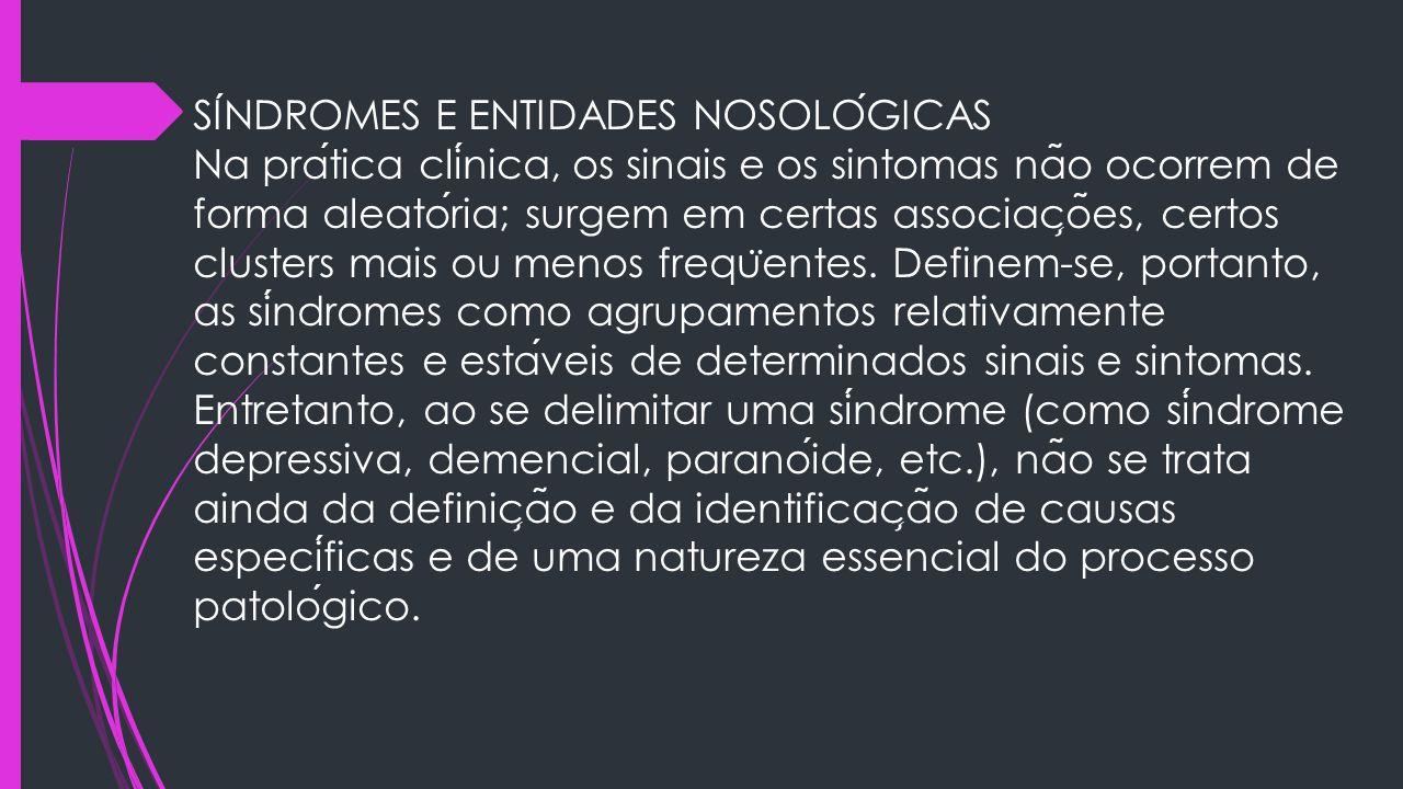 SÍNDROMES E ENTIDADES NOSOLÓGICAS Na prática clínica, os sinais e os sintomas não ocorrem de forma aleatória; surgem em certas associações, certos clusters mais ou menos freqüentes.