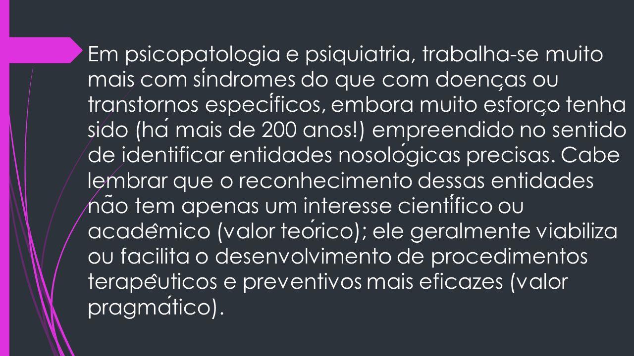Em psicopatologia e psiquiatria, trabalha-se muito mais com síndromes do que com doenças ou transtornos específicos, embora muito esforço tenha sido (há mais de 200 anos!) empreendido no sentido de identificar entidades nosológicas precisas.