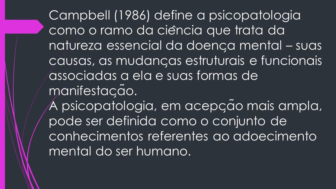 Campbell (1986) define a psicopatologia como o ramo da ciência que trata da natureza essencial da doença mental – suas causas, as mudanças estruturais e funcionais associadas a ela e suas formas de manifestação.
