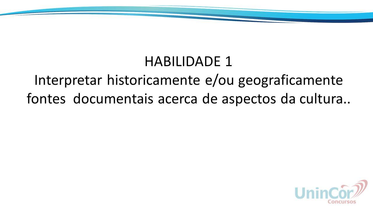 HABILIDADE 1 Interpretar historicamente e/ou geograficamente fontes documentais acerca de aspectos da cultura..