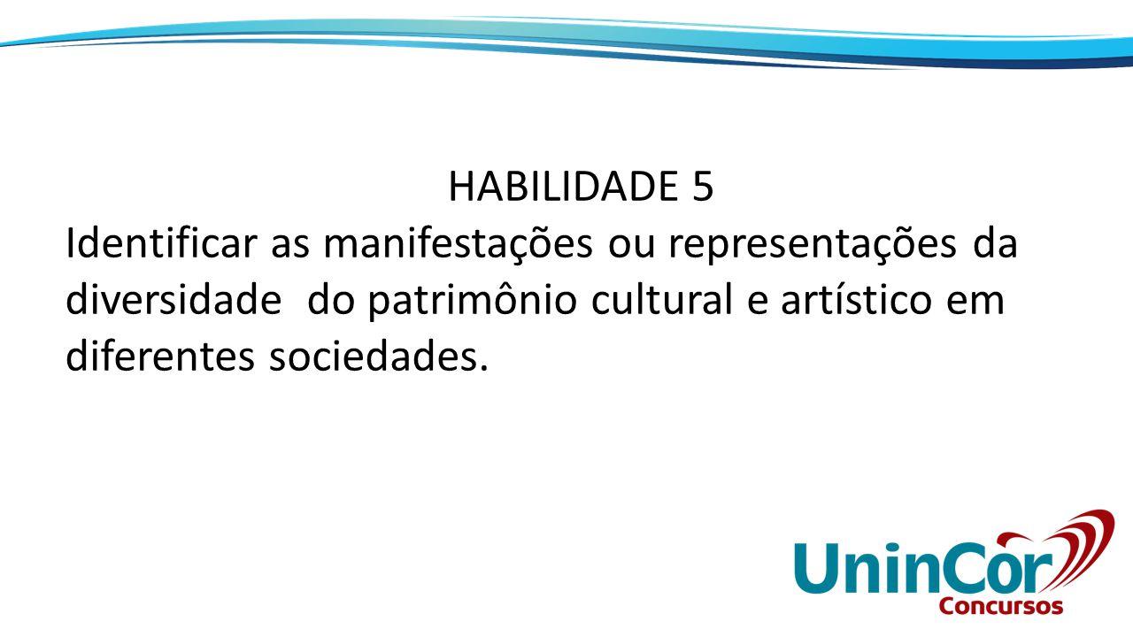 HABILIDADE 5 Identificar as manifestações ou representações da diversidade do patrimônio cultural e artístico em diferentes sociedades.