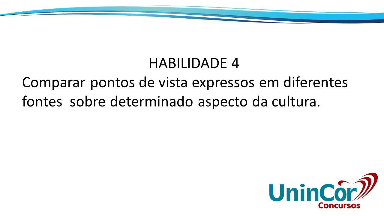 HABILIDADE 4 Comparar pontos de vista expressos em diferentes fontes sobre determinado aspecto da cultura.