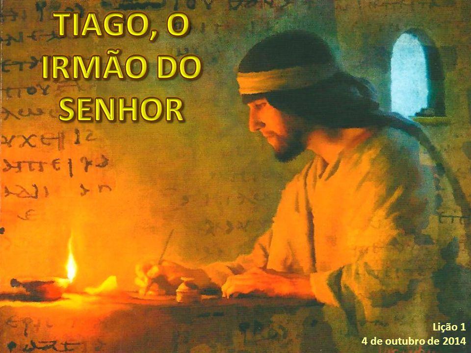 TIAGO, O IRMÃO DO SENHOR Lição 1 4 de outubro de 2014