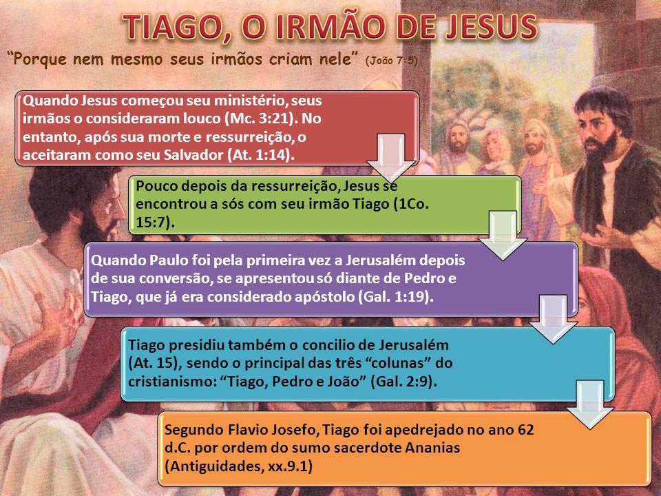 TIAGO, O IRMÃO DE JESUS Porque nem mesmo seus irmãos criam nele (João 7:5)