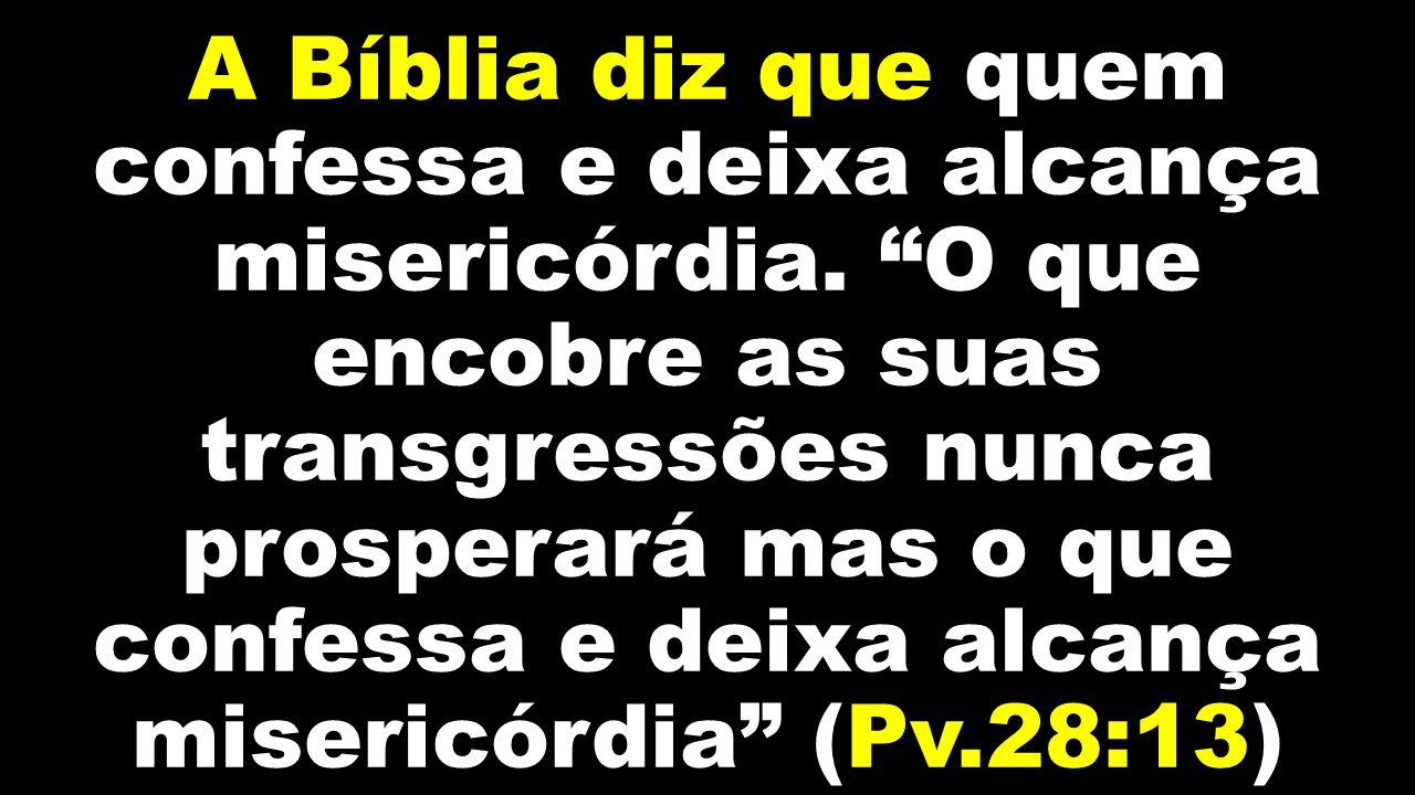 A Bíblia diz que quem confessa e deixa alcança misericórdia