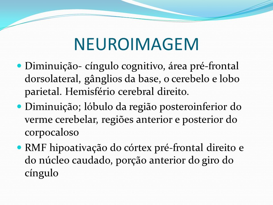 NEUROIMAGEM Diminuição- cíngulo cognitivo, área pré-frontal dorsolateral, gânglios da base, o cerebelo e lobo parietal. Hemisfério cerebral direito.