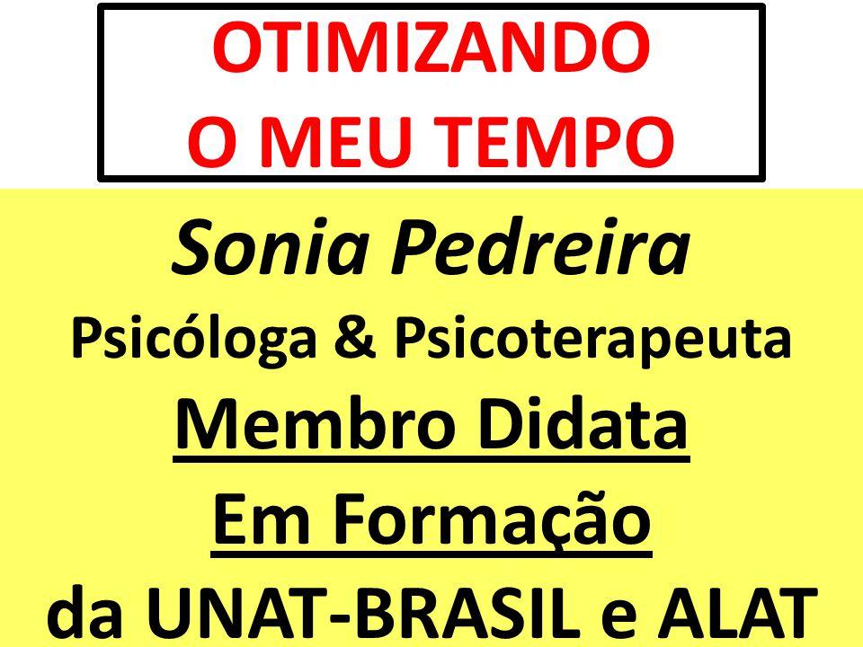 OTIMIZANDO O MEU TEMPO Sonia Pedreira Psicóloga & Psicoterapeuta Membro Didata Em Formação da UNAT-BRASIL e ALAT.