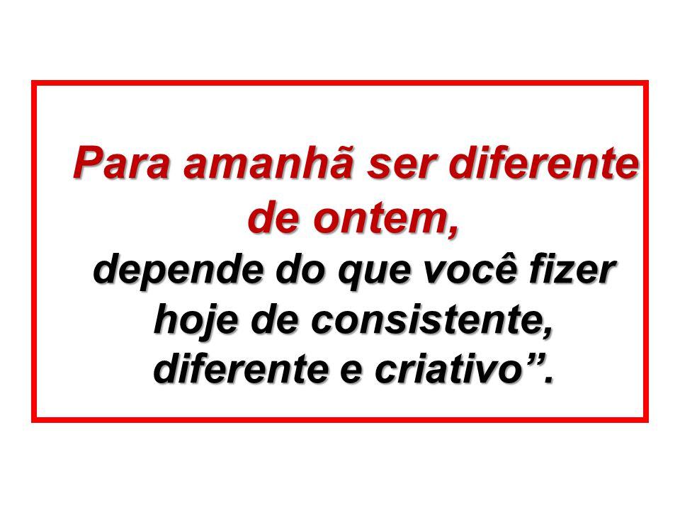 Para amanhã ser diferente de ontem, depende do que você fizer hoje de consistente, diferente e criativo .