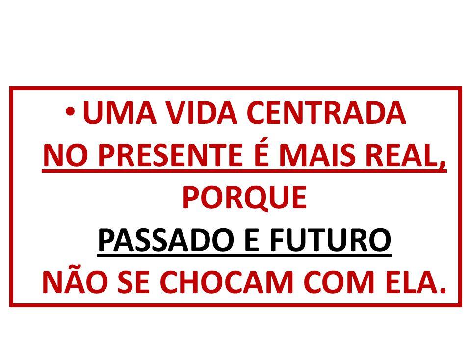 UMA VIDA CENTRADA NO PRESENTE É MAIS REAL, PORQUE PASSADO E FUTURO NÃO SE CHOCAM COM ELA.