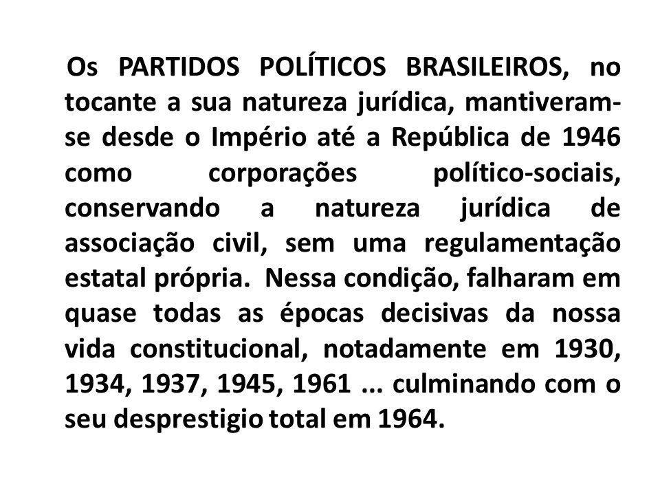Os PARTIDOS POLÍTICOS BRASILEIROS, no tocante a sua natureza jurídica, mantiveram-se desde o Império até a República de 1946 como corporações político-sociais, conservando a natureza jurídica de associação civil, sem uma regulamentação estatal própria. Nessa condição, falharam em quase todas as épocas decisivas da nossa vida constitucional, notadamente em 1930, 1934, 1937, 1945, 1961 ...
