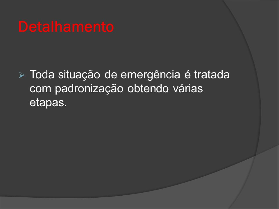 Detalhamento Toda situação de emergência é tratada com padronização obtendo várias etapas.