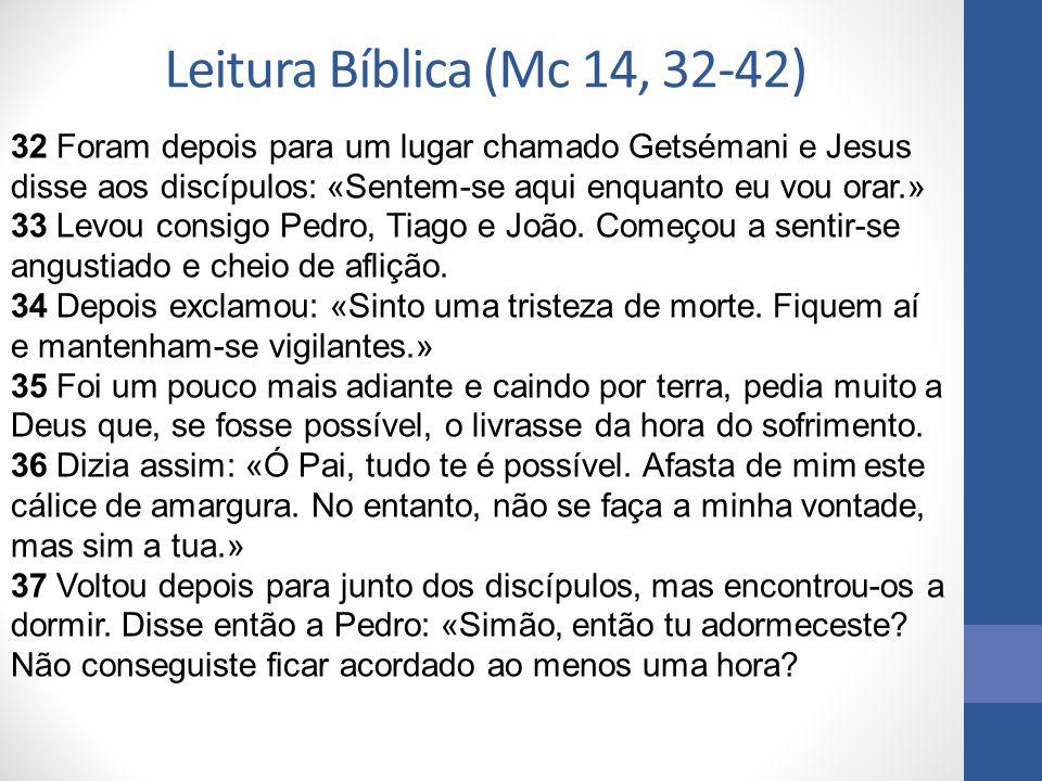 Leitura Bíblica (Mc 14, 32-42) 32 Foram depois para um lugar chamado Getsémani e Jesus disse aos discípulos: «Sentem-se aqui enquanto eu vou orar.»