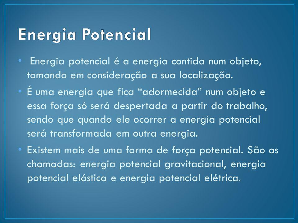 Energia Potencial Energia potencial é a energia contida num objeto, tomando em consideração a sua localização.