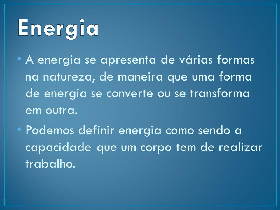 Energia A energia se apresenta de várias formas na natureza, de maneira que uma forma de energia se converte ou se transforma em outra.