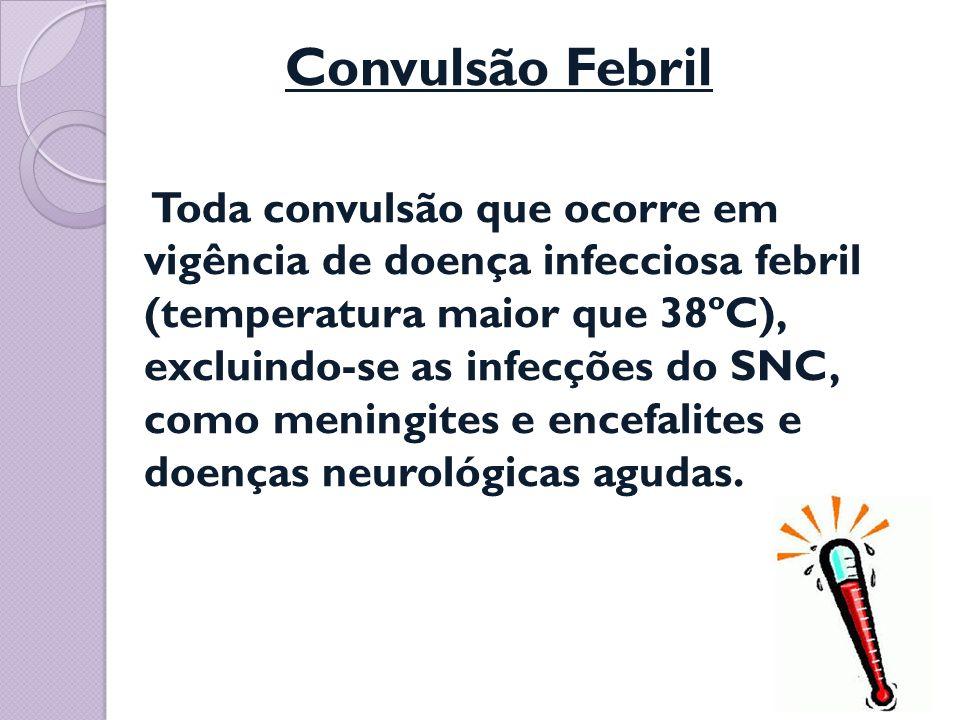 Convulsão Febril Toda convulsão que ocorre em vigência de doença infecciosa febril (temperatura maior que 38ºC), excluindo-se as infecções do SNC, como meningites e encefalites e doenças neurológicas agudas.