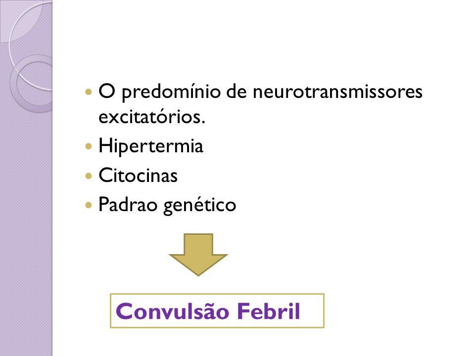 Convulsão Febril O predomínio de neurotransmissores excitatórios.