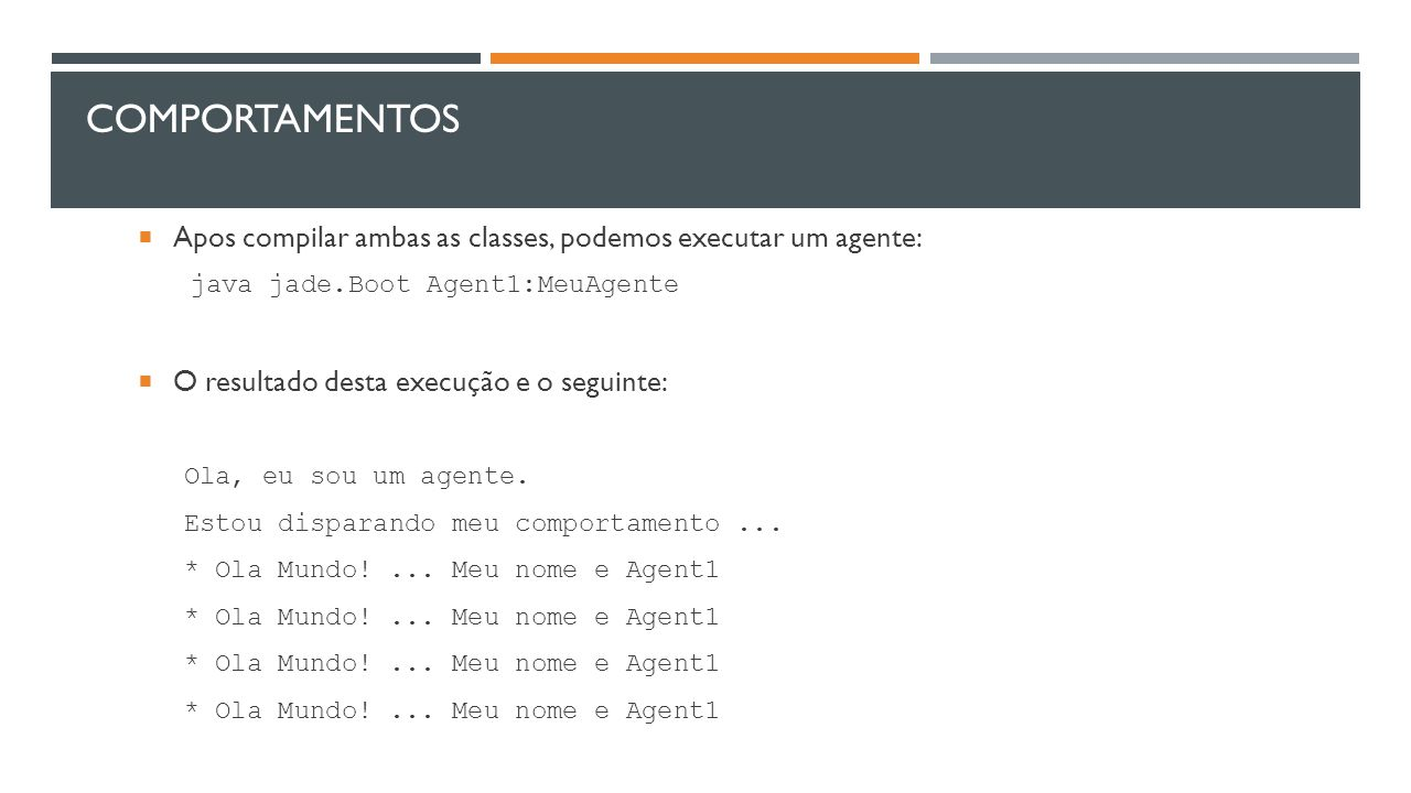 Comportamentos Apos compilar ambas as classes, podemos executar um agente: java jade.Boot Agent1:MeuAgente.