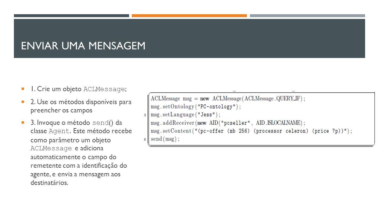 Enviar uma Mensagem 1. Crie um objeto ACLMessage;