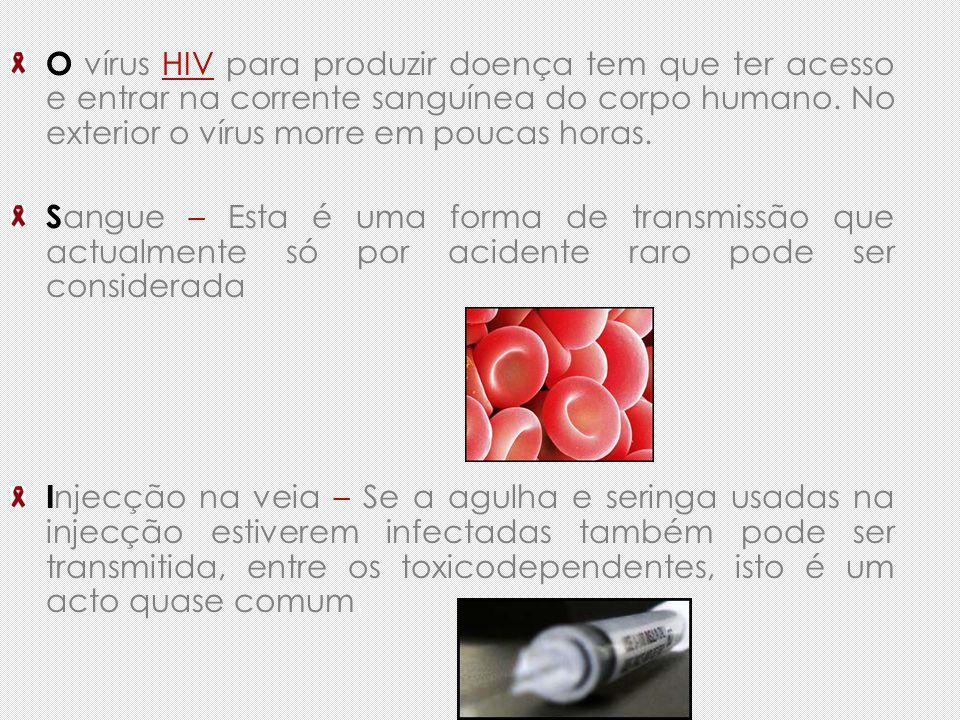 O vírus HIV para produzir doença tem que ter acesso e entrar na corrente sanguínea do corpo humano. No exterior o vírus morre em poucas horas.
