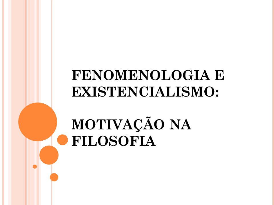 FENOMENOLOGIA E EXISTENCIALISMO: MOTIVAÇÃO NA FILOSOFIA