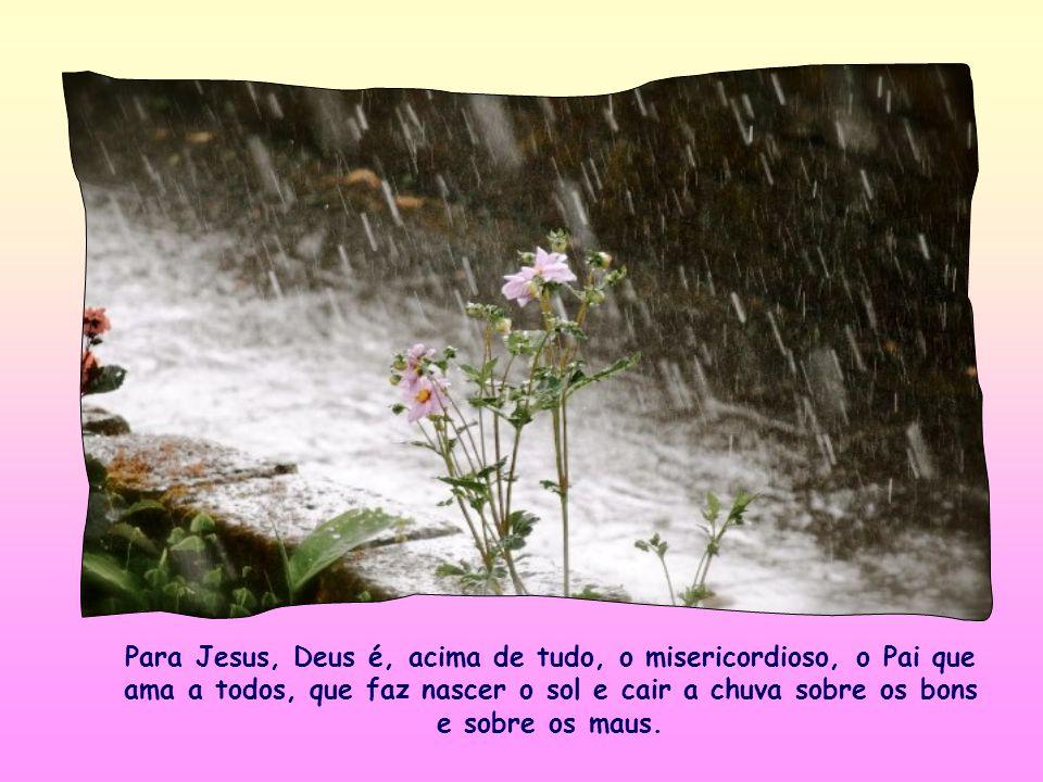 Para Jesus, Deus é, acima de tudo, o misericordioso, o Pai que ama a todos, que faz nascer o sol e cair a chuva sobre os bons e sobre os maus.