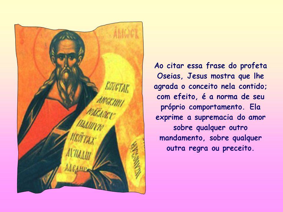 Ao citar essa frase do profeta Oseias, Jesus mostra que lhe agrada o conceito nela contido; com efeito, é a norma de seu próprio comportamento.