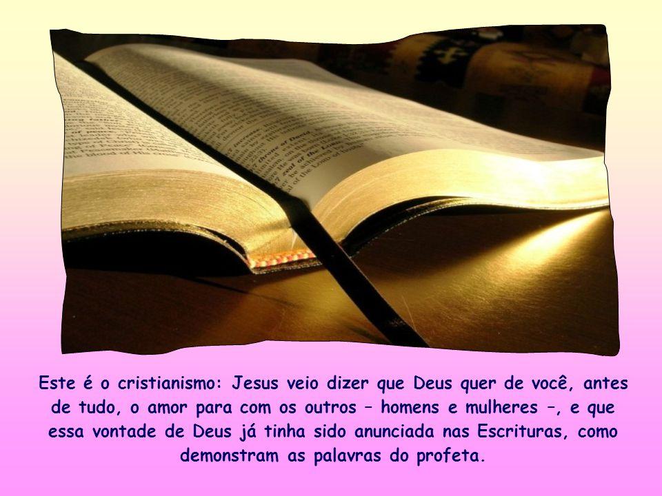 Este é o cristianismo: Jesus veio dizer que Deus quer de você, antes de tudo, o amor para com os outros – homens e mulheres –, e que essa vontade de Deus já tinha sido anunciada nas Escrituras, como demonstram as palavras do profeta.
