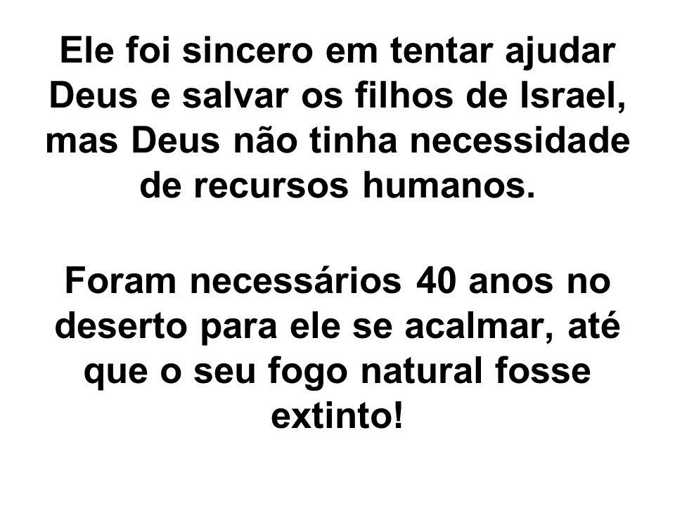 Ele foi sincero em tentar ajudar Deus e salvar os filhos de Israel, mas Deus não tinha necessidade de recursos humanos.