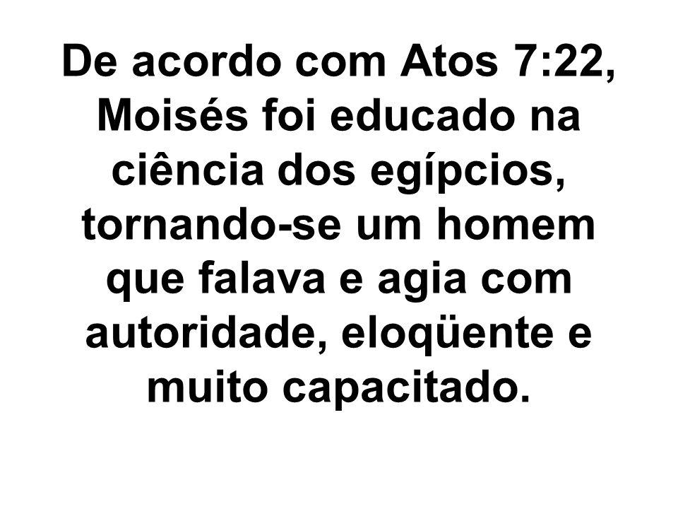 De acordo com Atos 7:22, Moisés foi educado na ciência dos egípcios, tornando-se um homem que falava e agia com autoridade, eloqüente e muito capacitado.