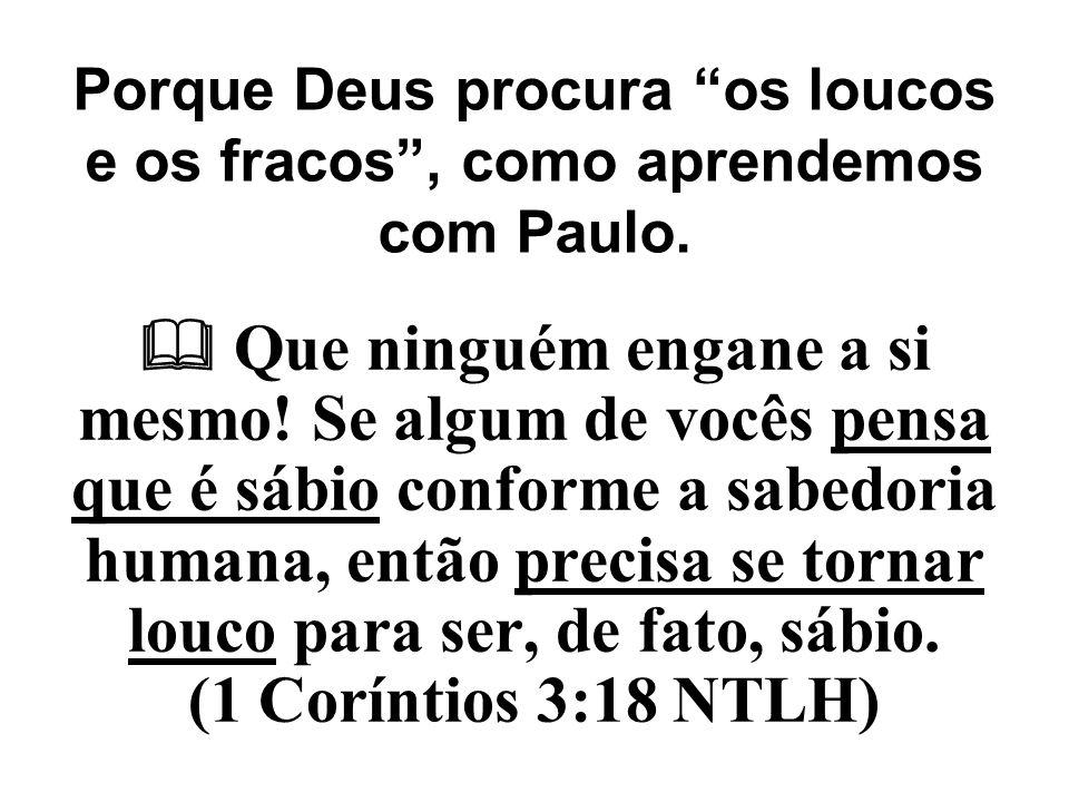 Porque Deus procura os loucos e os fracos , como aprendemos com Paulo.