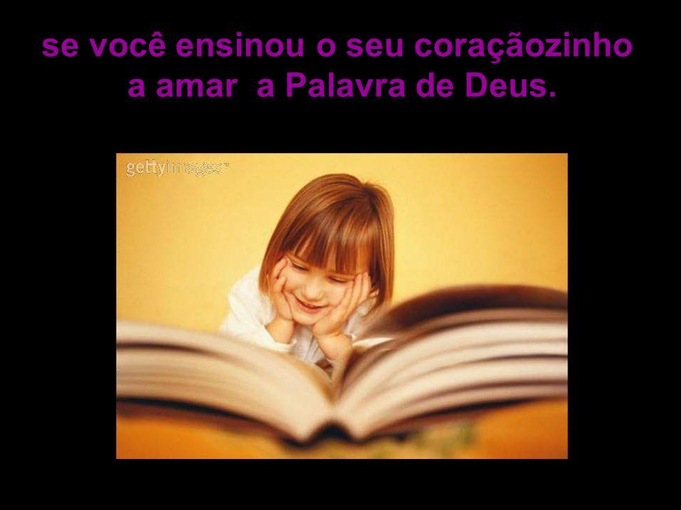 se você ensinou o seu coraçãozinho a amar a Palavra de Deus.