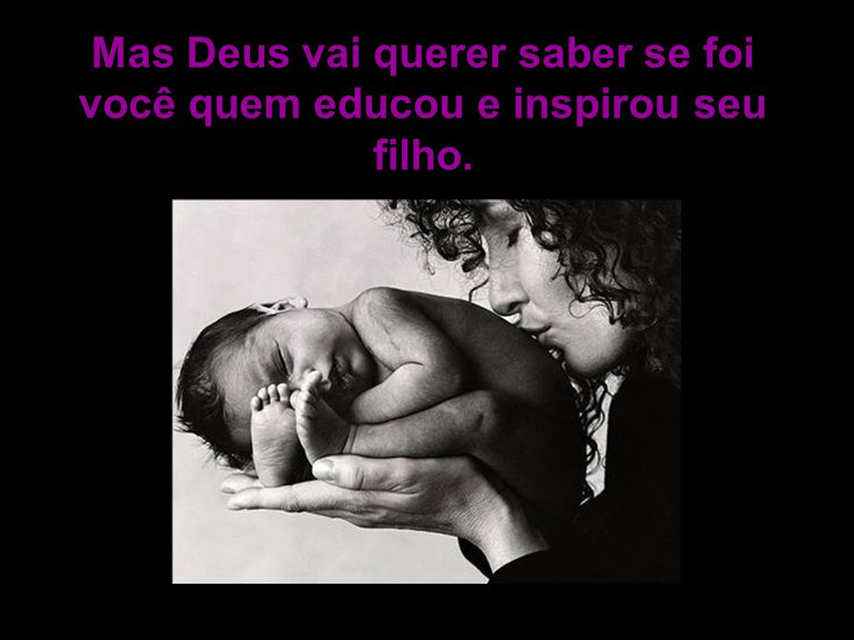 Mas Deus vai querer saber se foi você quem educou e inspirou seu filho.
