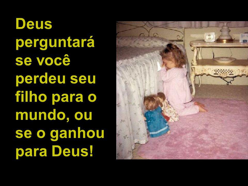 Deus perguntará se você perdeu seu filho para o mundo, ou se o ganhou para Deus!