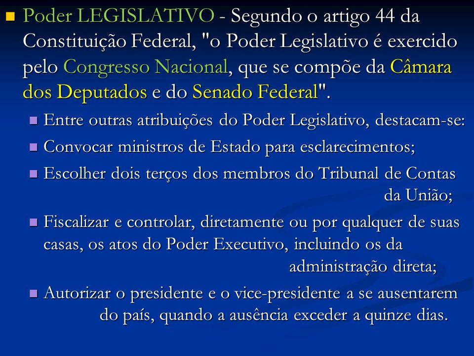 Poder LEGISLATIVO - Segundo o artigo 44 da Constituição Federal, o Poder Legislativo é exercido pelo Congresso Nacional, que se compõe da Câmara dos Deputados e do Senado Federal .