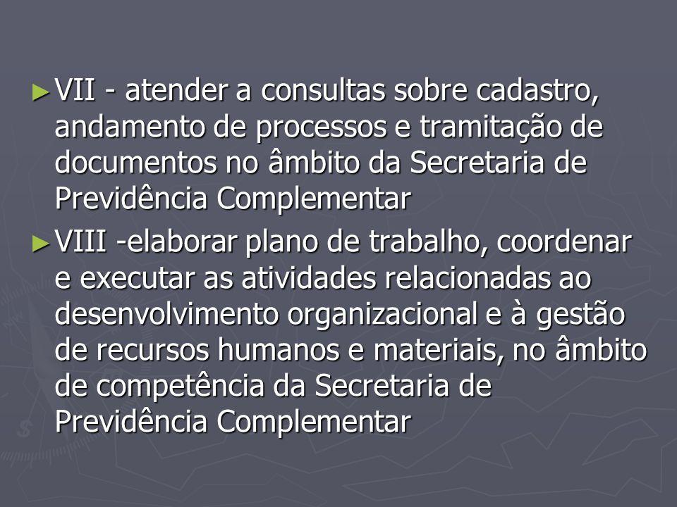VII - atender a consultas sobre cadastro, andamento de processos e tramitação de documentos no âmbito da Secretaria de Previdência Complementar