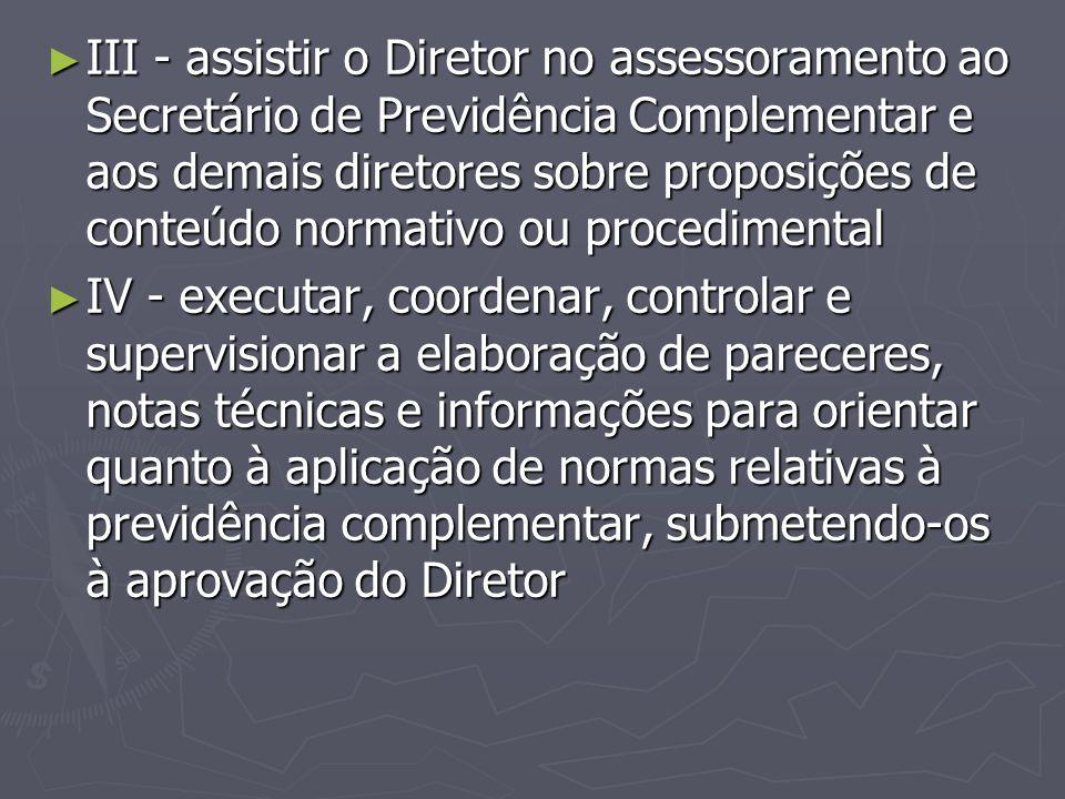 III - assistir o Diretor no assessoramento ao Secretário de Previdência Complementar e aos demais diretores sobre proposições de conteúdo normativo ou procedimental