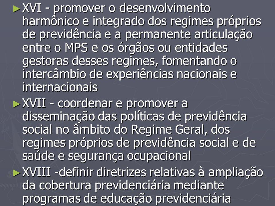 XVI - promover o desenvolvimento harmônico e integrado dos regimes próprios de previdência e a permanente articulação entre o MPS e os órgãos ou entidades gestoras desses regimes, fomentando o intercâmbio de experiências nacionais e internacionais