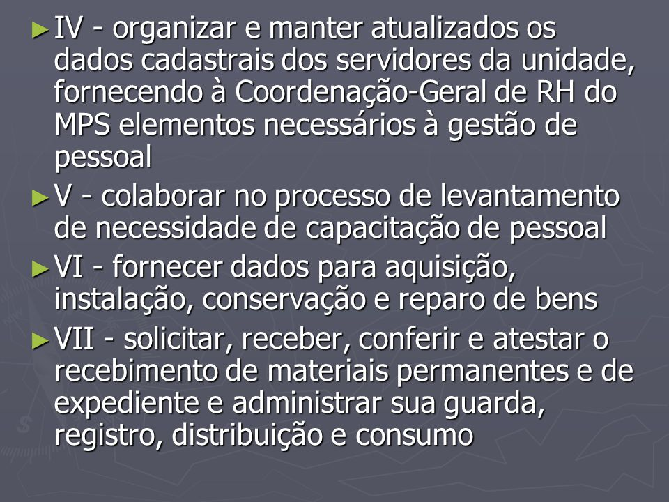 IV - organizar e manter atualizados os dados cadastrais dos servidores da unidade, fornecendo à Coordenação-Geral de RH do MPS elementos necessários à gestão de pessoal