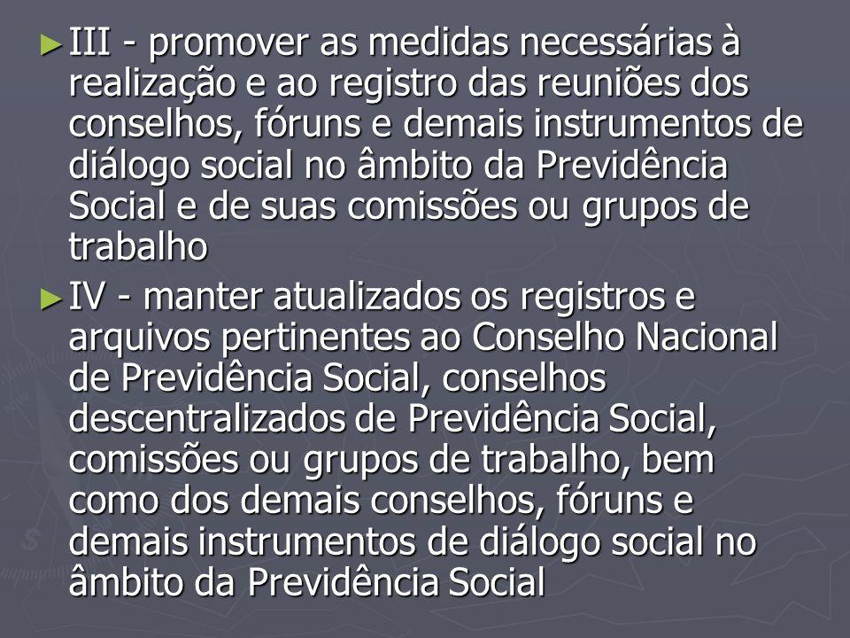 III - promover as medidas necessárias à realização e ao registro das reuniões dos conselhos, fóruns e demais instrumentos de diálogo social no âmbito da Previdência Social e de suas comissões ou grupos de trabalho