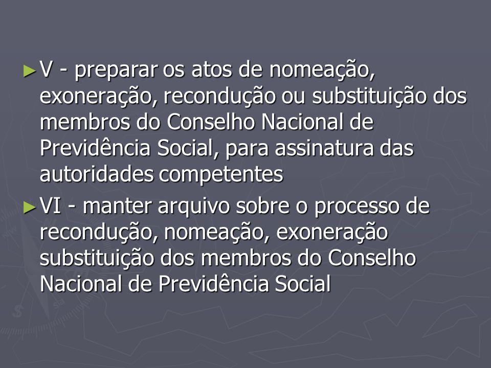 V - preparar os atos de nomeação, exoneração, recondução ou substituição dos membros do Conselho Nacional de Previdência Social, para assinatura das autoridades competentes