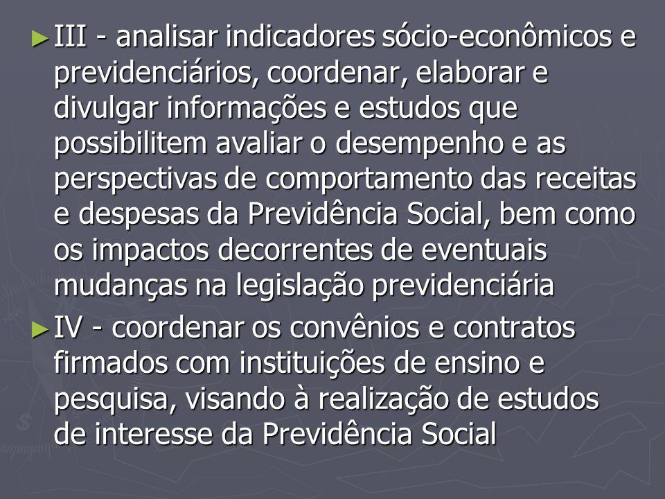 III - analisar indicadores sócio-econômicos e previdenciários, coordenar, elaborar e divulgar informações e estudos que possibilitem avaliar o desempenho e as perspectivas de comportamento das receitas e despesas da Previdência Social, bem como os impactos decorrentes de eventuais mudanças na legislação previdenciária