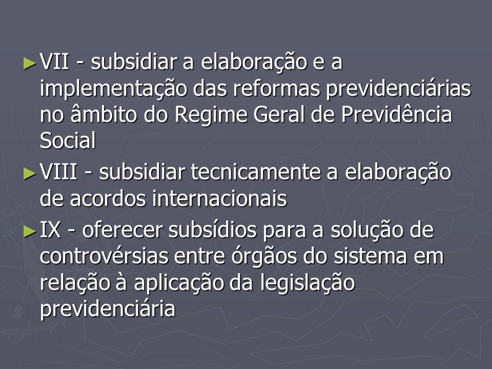 VII - subsidiar a elaboração e a implementação das reformas previdenciárias no âmbito do Regime Geral de Previdência Social